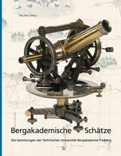 Bergakademische Schätze. Die Sammlungen der TU Bergakademie Freiberg - Jörg Zaun (Hrsg.)